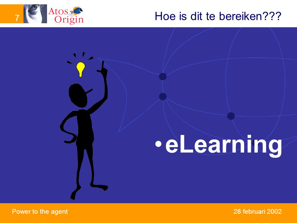 7 Power to the agent 7 28 februari 2002 Hoe is dit te bereiken??? eLearning
