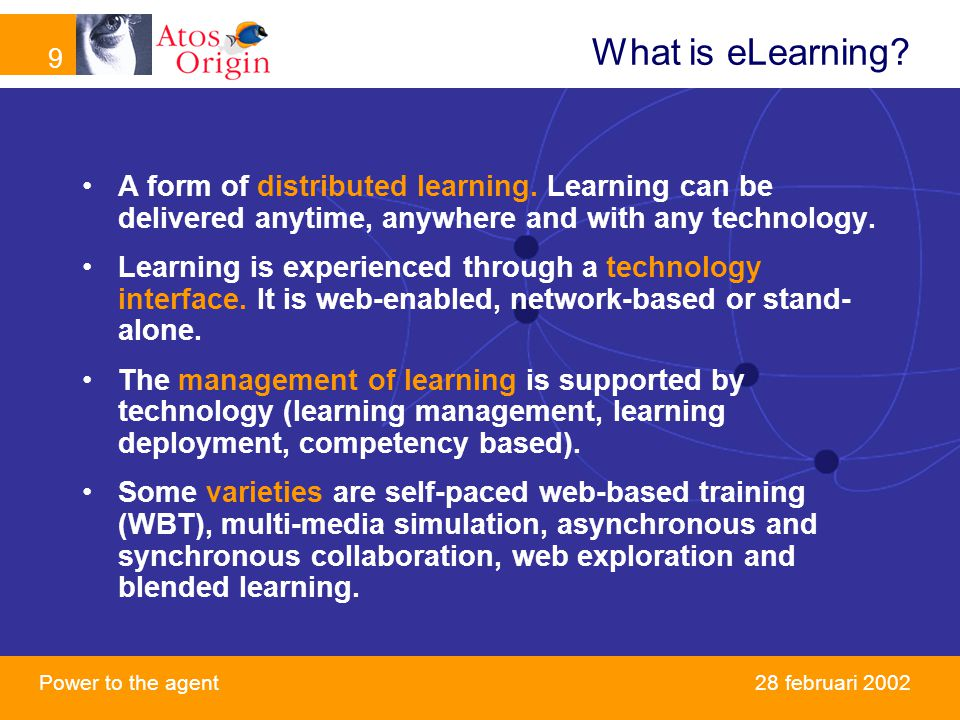 9 Power to the agent 9 28 februari 2002 What is eLearning? A form of distributed learning. Learning can be delivered anytime, anywhere and with any te