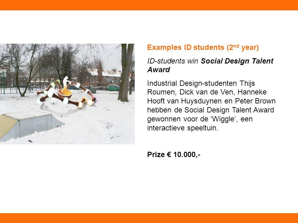 Examples ID students (2 nd year) ID-students win Social Design Talent Award Industrial Design-studenten Thijs Roumen, Dick van de Ven, Hanneke Hooft van Huysduynen en Peter Brown hebben de Social Design Talent Award gewonnen voor de 'Wiggle', een interactieve speeltuin.