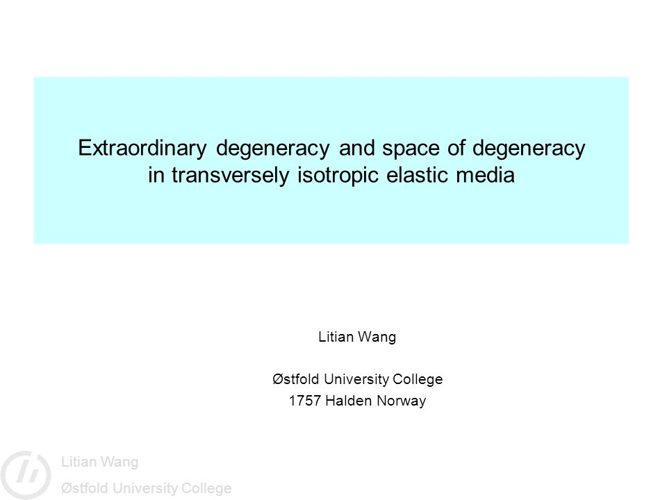 Litian Wang Østfold University College Extraordinary degeneracy and space of degeneracy in transversely isotropic elastic media Litian Wang Østfold University College 1757 Halden Norway