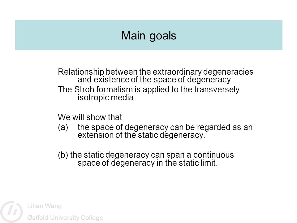 Litian Wang Østfold University College Main goals Relationship between the extraordinary degeneracies and existence of the space of degeneracy The Stroh formalism is applied to the transversely isotropic media.
