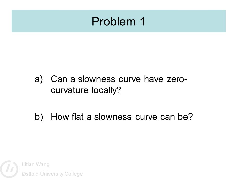 Litian Wang Østfold University College Problem 1 a)Can a slowness curve have zero- curvature locally.