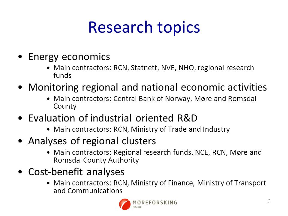 3 Research topics Energy economics Main contractors: RCN, Statnett, NVE, NHO, regional research funds Monitoring regional and national economic activities Main contractors: Central Bank of Norway, Møre and Romsdal County Evaluation of industrial oriented R&D Main contractors: RCN, Ministry of Trade and Industry Analyses of regional clusters Main contractors: Regional research funds, NCE, RCN, Møre and Romsdal County Authority Cost-benefit analyses Main contractors: RCN, Ministry of Finance, Ministry of Transport and Communications