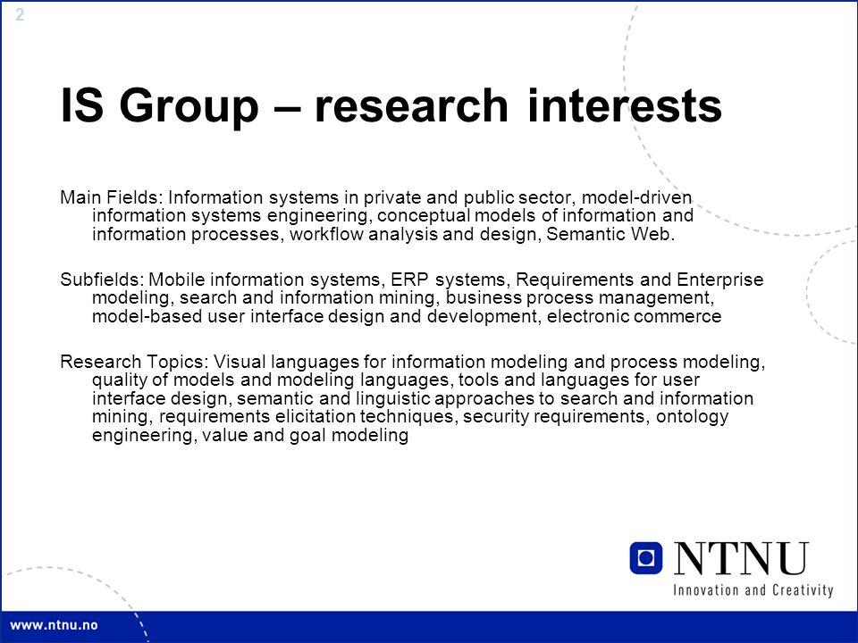 3 IS-group - persons IS Group, currently 18 members 3 (4) professors (John Krogstie, Jon Atle Gulla (on sabbatical), Guttorm Sindre) (+ Arne Sølvberg on leave) ; 3 assoc.