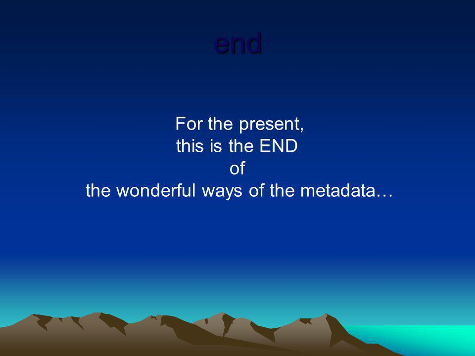For the present, this is the END of the wonderful ways of the metadata… end