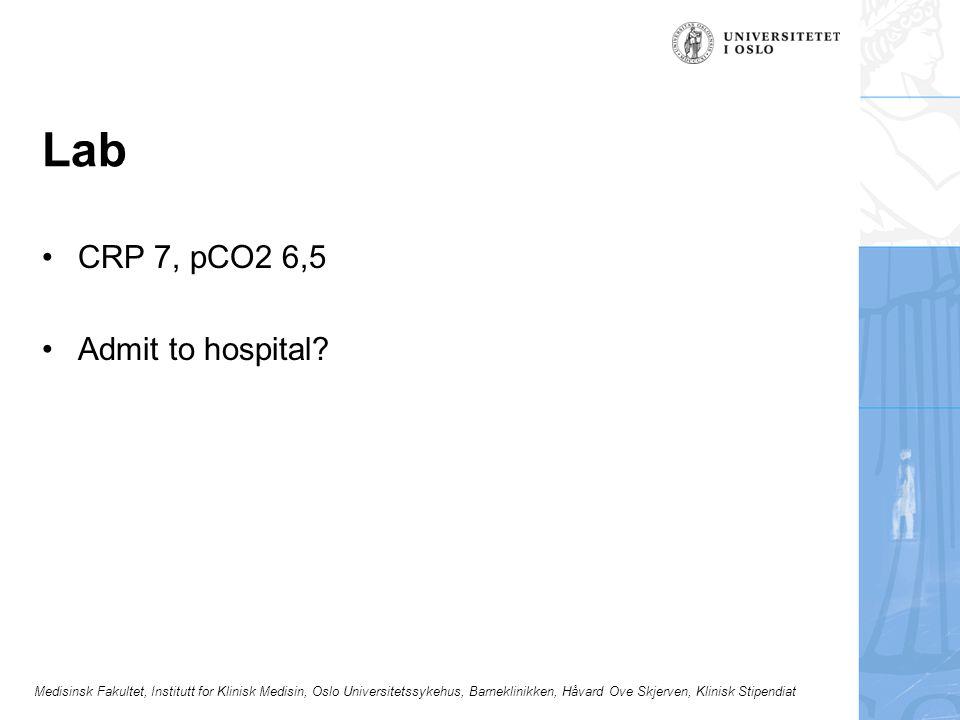Medisinsk Fakultet, Institutt for Klinisk Medisin, Oslo Universitetssykehus, Barneklinikken, Håvard Ove Skjerven, Klinisk Stipendiat Lab CRP 7, pCO2 6,5 Admit to hospital