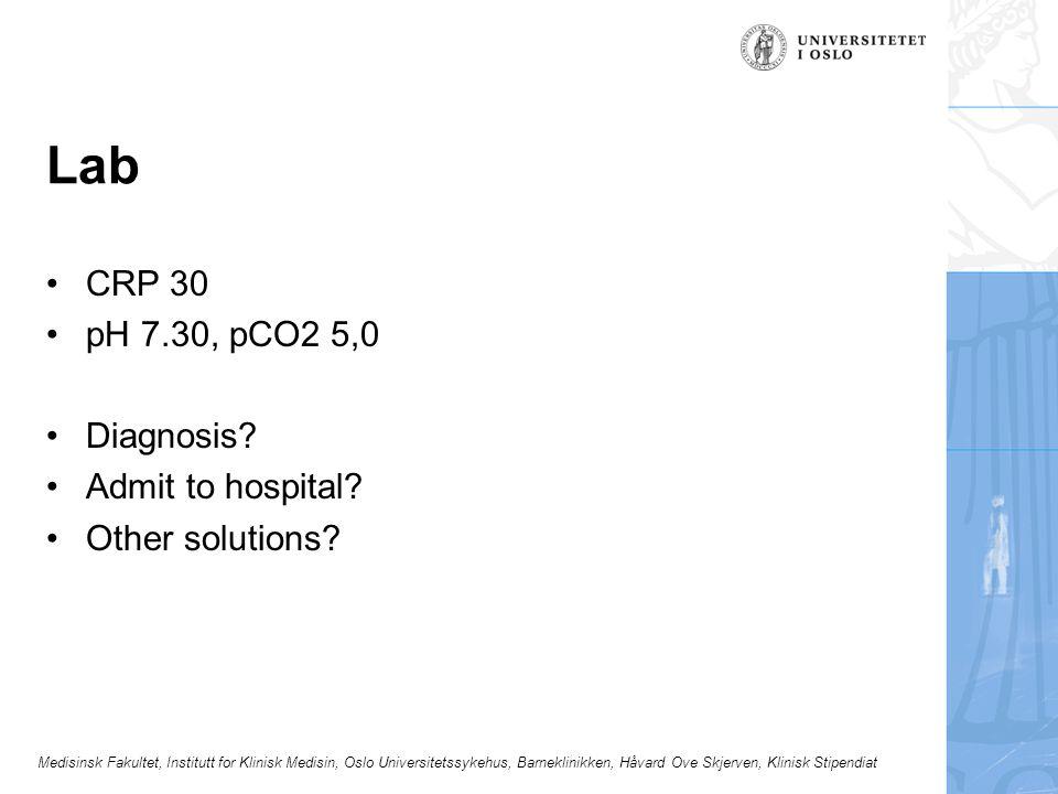 Medisinsk Fakultet, Institutt for Klinisk Medisin, Oslo Universitetssykehus, Barneklinikken, Håvard Ove Skjerven, Klinisk Stipendiat Lab CRP 30 pH 7.30, pCO2 5,0 Diagnosis.