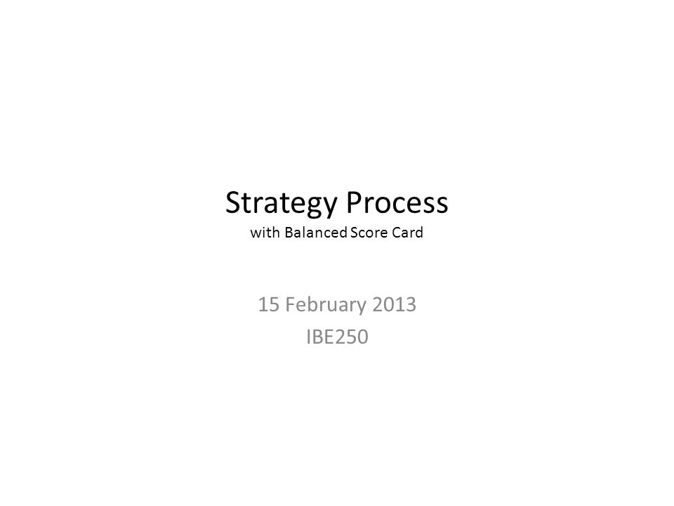 Strategy Process with Balanced Score Card 15 February 2013 IBE250