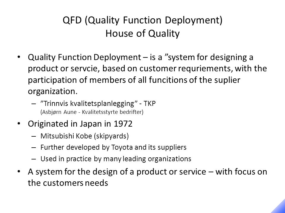 QFD (Quality Function Deployment) House of Quality Quality Function Deployment – is a system for designing a product or servcie, based on customer requriements, with the participation of members of all funcitions of the suplier organization.