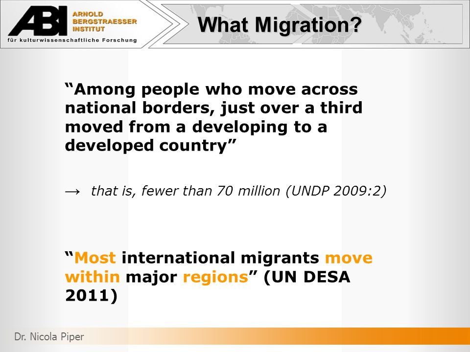 Among people who move across national borders, just over a third moved from a developing to a developed country → that is, fewer than 70 million (UNDP 2009:2) Most international migrants move within major regions (UN DESA 2011) What Migration.