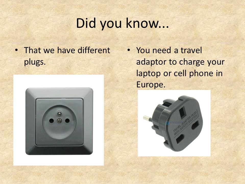 Did you know... That we have different plugs. You need a travel adaptor to charge your laptop or cell phone in Europe.