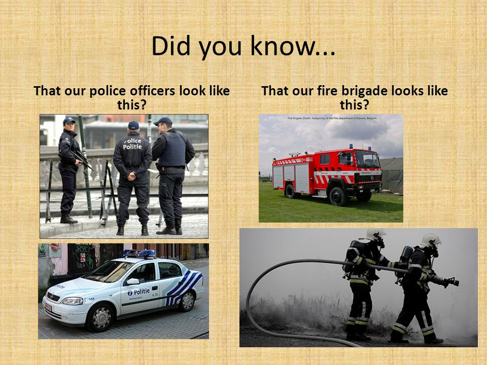 Did you know... That our police officers look like this? That our fire brigade looks like this?
