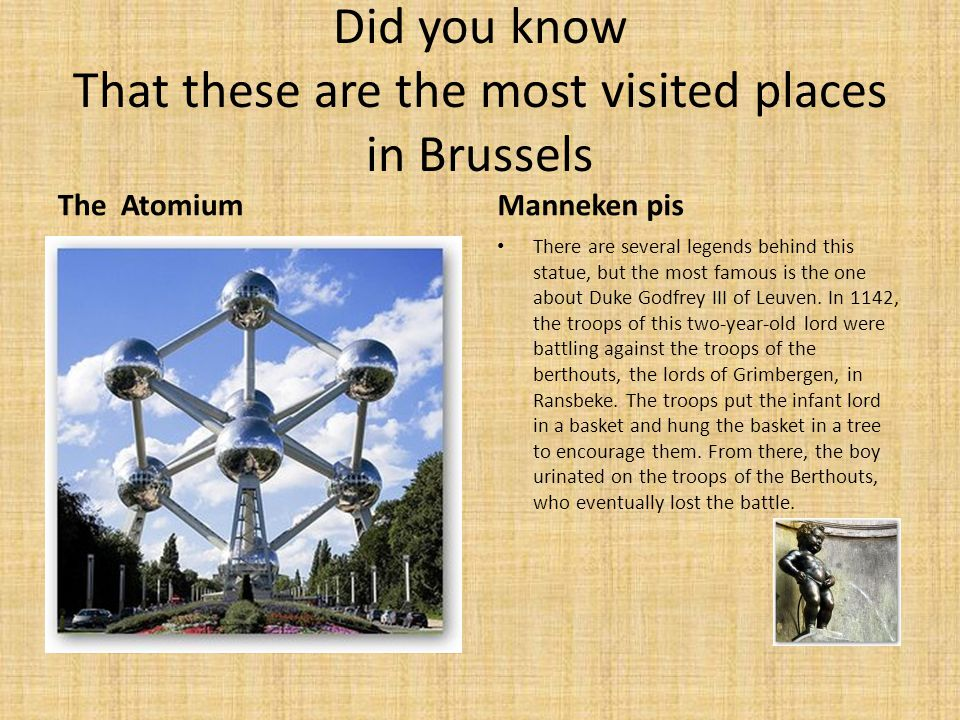 Did you know That these are the most visited places in Brussels The AtomiumManneken pis There are several legends behind this statue, but the most famous is the one about Duke Godfrey III of Leuven.