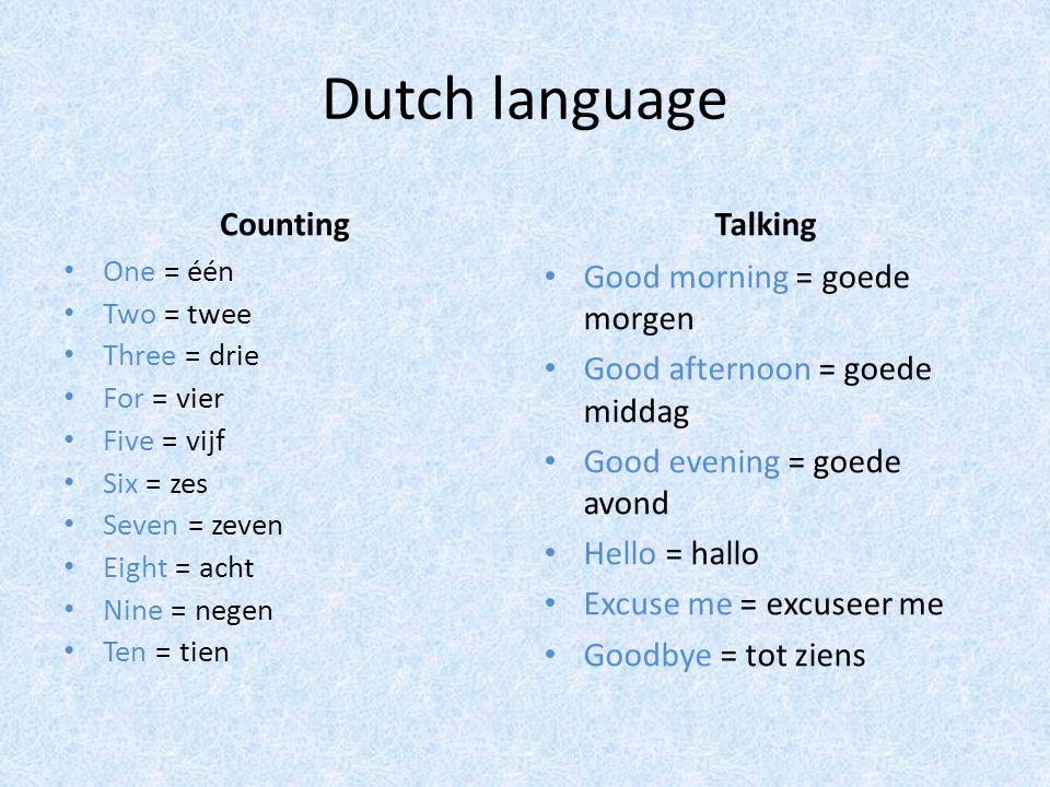 Dutch language Counting One = één Two = twee Three = drie For = vier Five = vijf Six = zes Seven = zeven Eight = acht Nine = negen Ten = tien Talking