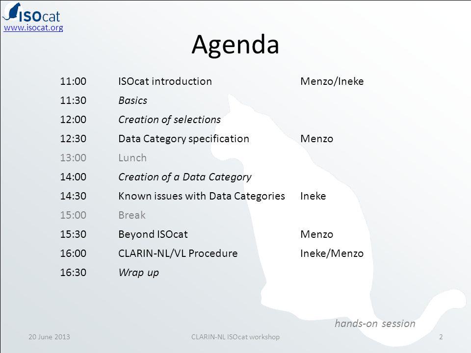 www.isocat.org Agenda 20 June 20132CLARIN-NL ISOcat workshop 11:00ISOcat introductionMenzo/Ineke 11:30Basics 12:00Creation of selections 12:30Data Category specificationMenzo 13:00Lunch 14:00Creation of a Data Category 14:30Known issues with Data CategoriesIneke 15:00Break 15:30Beyond ISOcatMenzo 16:00CLARIN-NL/VL ProcedureIneke/Menzo 16:30Wrap up hands-on session