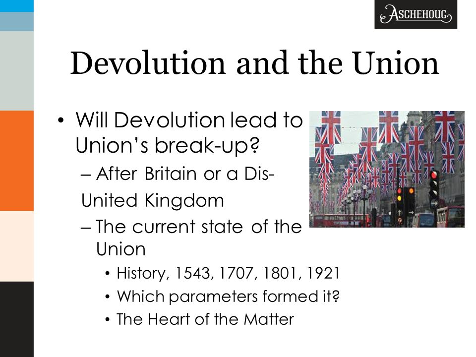 Devolution and the Union Will Devolution lead to the Union's break-up.