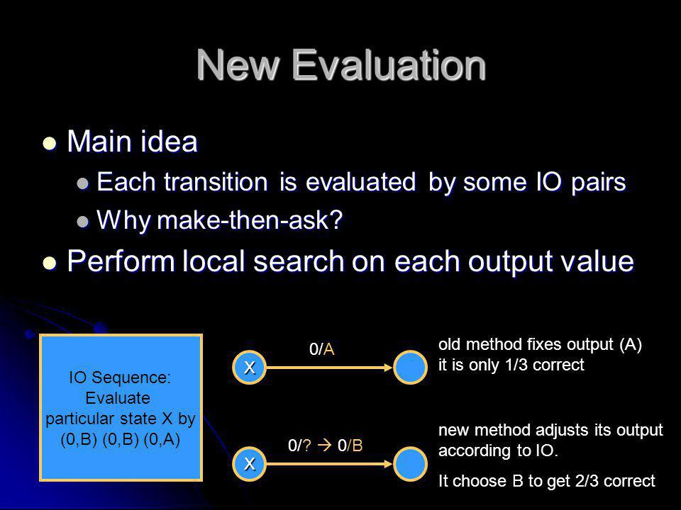New Evaluation Main idea Main idea Each transition is evaluated by some IO pairs Each transition is evaluated by some IO pairs Why make-then-ask? Why