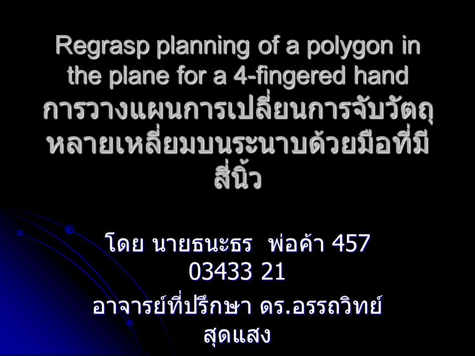 Regrasp planning of a polygon in the plane for a 4-fingered hand การวางแผนการเปลี่ยนการจับวัตถุ หลายเหลี่ยมบนระนาบด้วยมือที่มี สี่นิ้ว โดย นายธนะธร พ่อค้า 457 03433 21 อาจารย์ที่ปรึกษา ดร.
