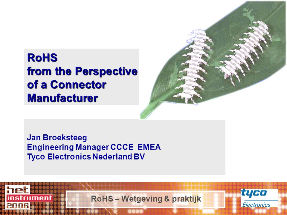 RoHS – Wetgeving & praktijk Tyco Electronics 'Worlds leading manufacturer of electro-mechanical and passive components 25 Strong technology product segments.