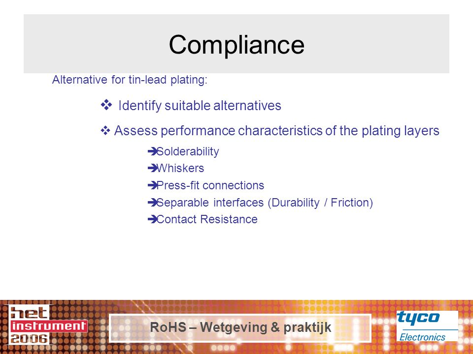 RoHS – Wetgeving & praktijk Alternative for tin-lead plating:  Identify suitable alternatives  Assess performance characteristics of the plating layers  Solderability  Whiskers  Press-fit connections  Separable interfaces (Durability / Friction)  Contact Resistance Compliance