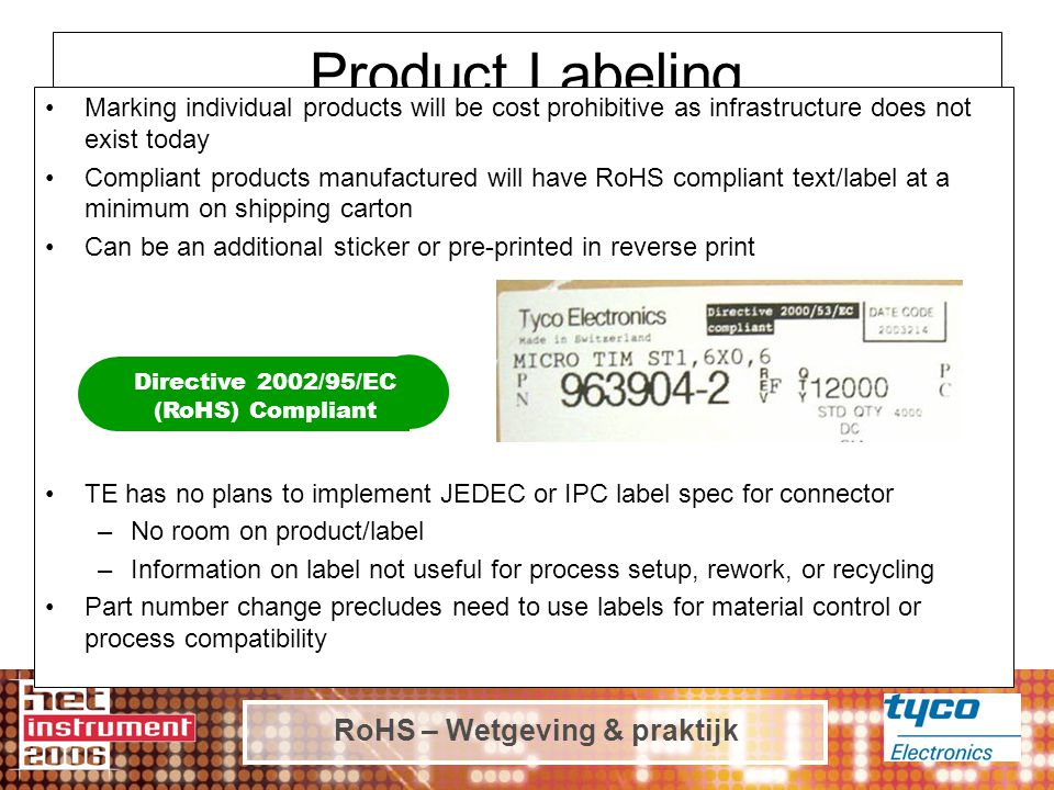 Product Labeling Marking individual products will be cost prohibitive as infrastructure does not exist today Compliant products manufactured will have RoHS compliant text/label at a minimum on shipping carton Can be an additional sticker or pre-printed in reverse print TE has no plans to implement JEDEC or IPC label spec for connector –No room on product/label –Information on label not useful for process setup, rework, or recycling Part number change precludes need to use labels for material control or process compatibility Directive 2002/95/EC (RoHS) Compliant