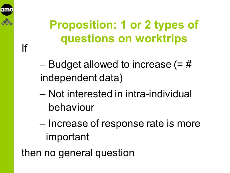 onderzoeksinstituut Proposition: 1 or 2 types of questions on worktrips If – Budget allowed to increase (= # independent data) – Not interested in intra-individual behaviour – Increase of response rate is more important then no general question