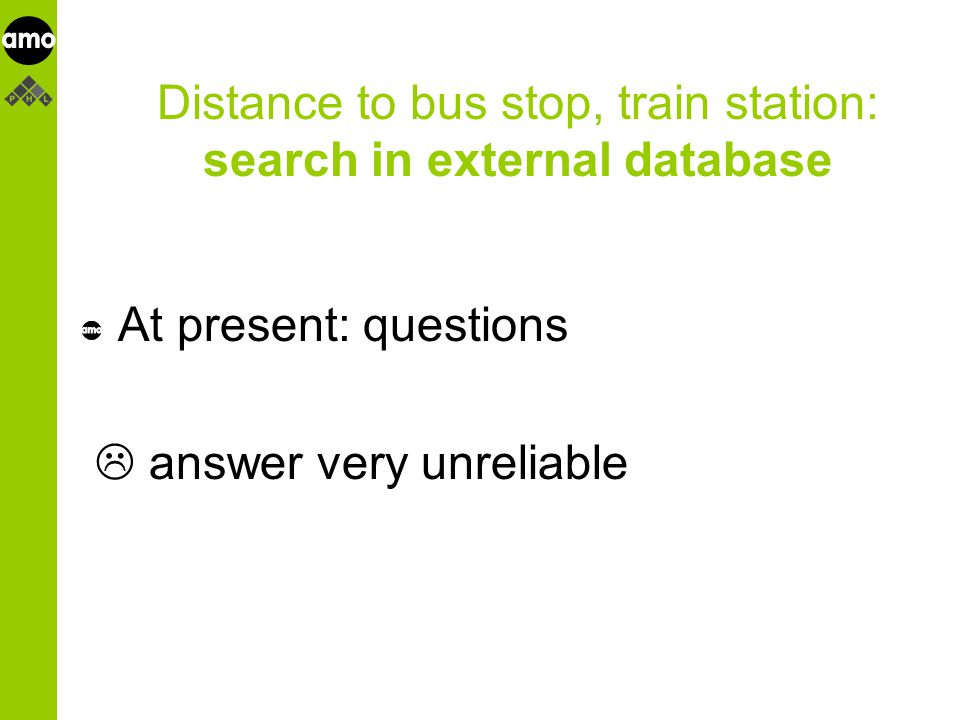 onderzoeksinstituut Distance to bus stop, train station: search in external database At present: questions  answer very unreliable