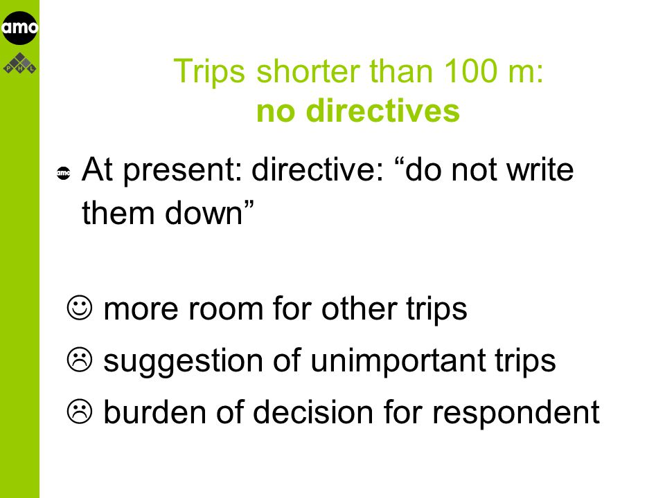onderzoeksinstituut Trips shorter than 100 m: no directives At present: directive: do not write them down more room for other trips  suggestion of unimportant trips  burden of decision for respondent