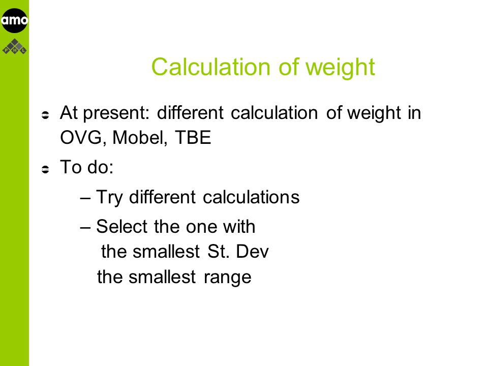 onderzoeksinstituut Calculation of weight At present: different calculation of weight in OVG, Mobel, TBE To do: – Try different calculations – Select the one with the smallest St.