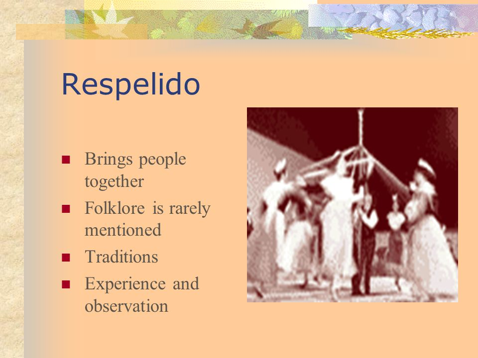 Respelido Brings people together Folklore is rarely mentioned Traditions Experience and observation