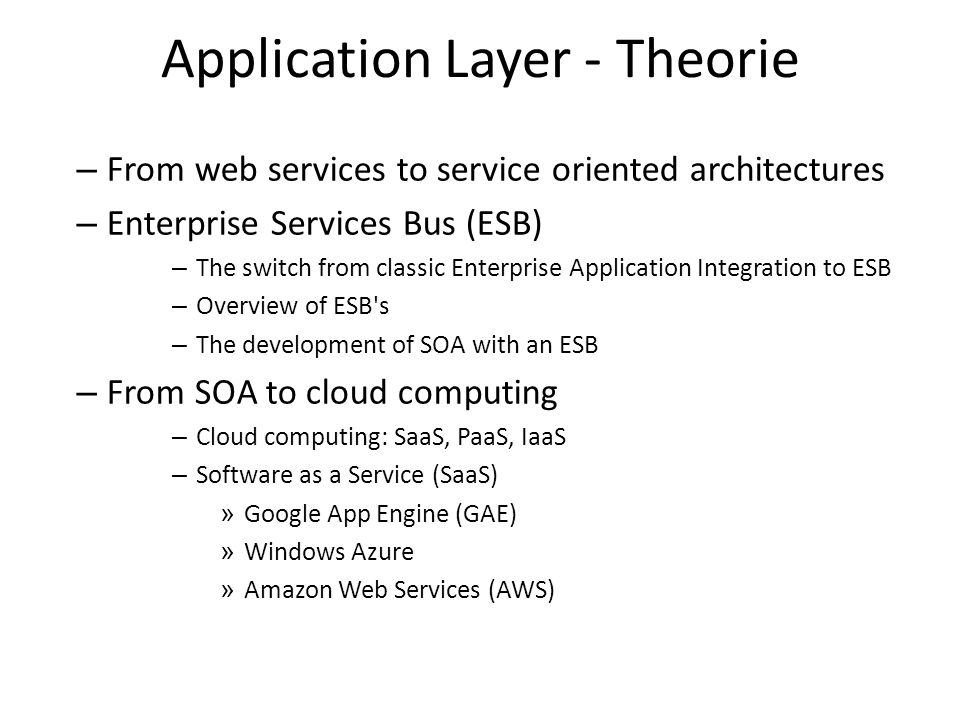Application Layer - Theorie – From web services to service oriented architectures – Enterprise Services Bus (ESB) – The switch from classic Enterprise Application Integration to ESB – Overview of ESB s – The development of SOA with an ESB – From SOA to cloud computing – Cloud computing: SaaS, PaaS, IaaS – Software as a Service (SaaS) » Google App Engine (GAE) » Windows Azure » Amazon Web Services (AWS)
