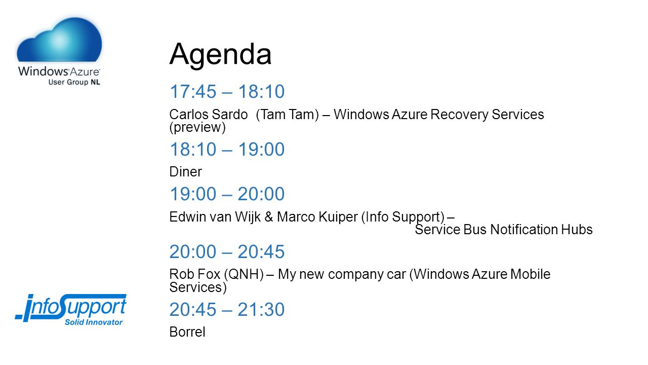 Agenda 17:45 – 18:10 Carlos Sardo (Tam Tam) – Windows Azure Recovery Services (preview) 18:10 – 19:00 Diner 19:00 – 20:00 Edwin van Wijk & Marco Kuiper (Info Support) – Service Bus Notification Hubs 20:00 – 20:45 Rob Fox (QNH) – My new company car (Windows Azure Mobile Services) 20:45 – 21:30 Borrel