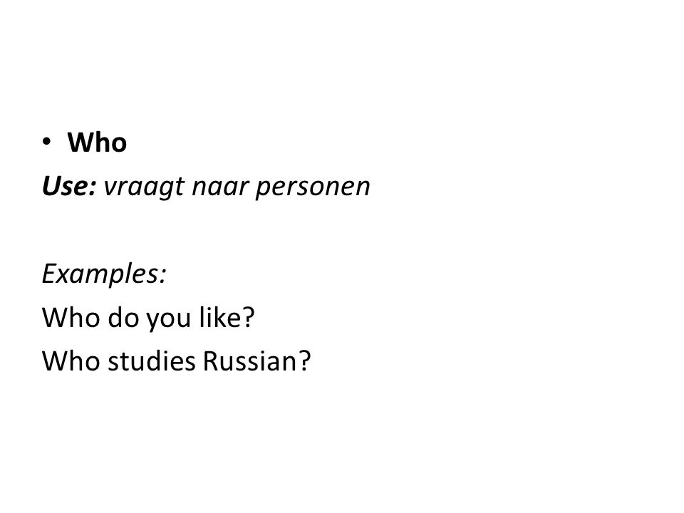 What Use: vraagt naar dingen of activiteiten Examples: What does he do at weekends? What is that?