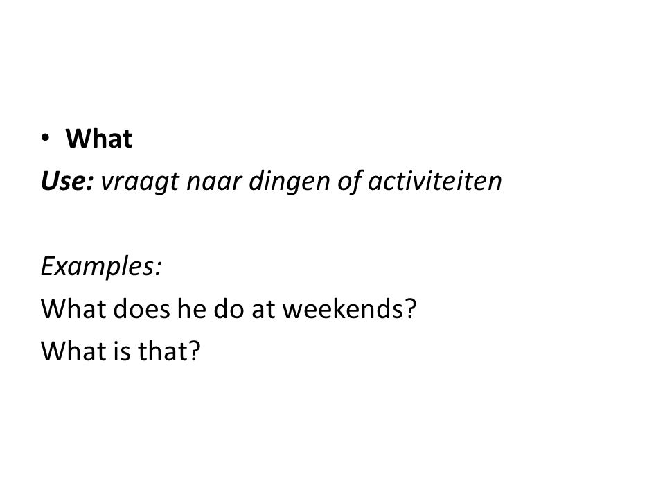 What Use: vraagt naar dingen of activiteiten Examples: What does he do at weekends What is that