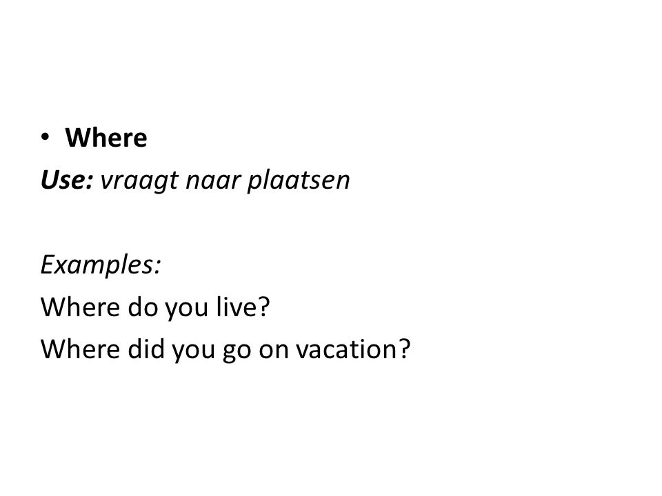 Where Use: vraagt naar plaatsen Examples: Where do you live Where did you go on vacation