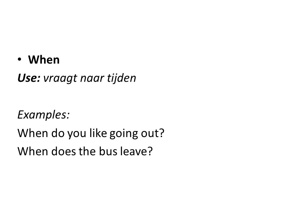 When Use: vraagt naar tijden Examples: When do you like going out When does the bus leave