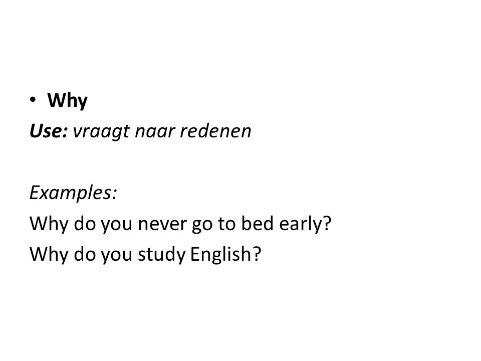 Why Use: vraagt naar redenen Examples: Why do you never go to bed early Why do you study English