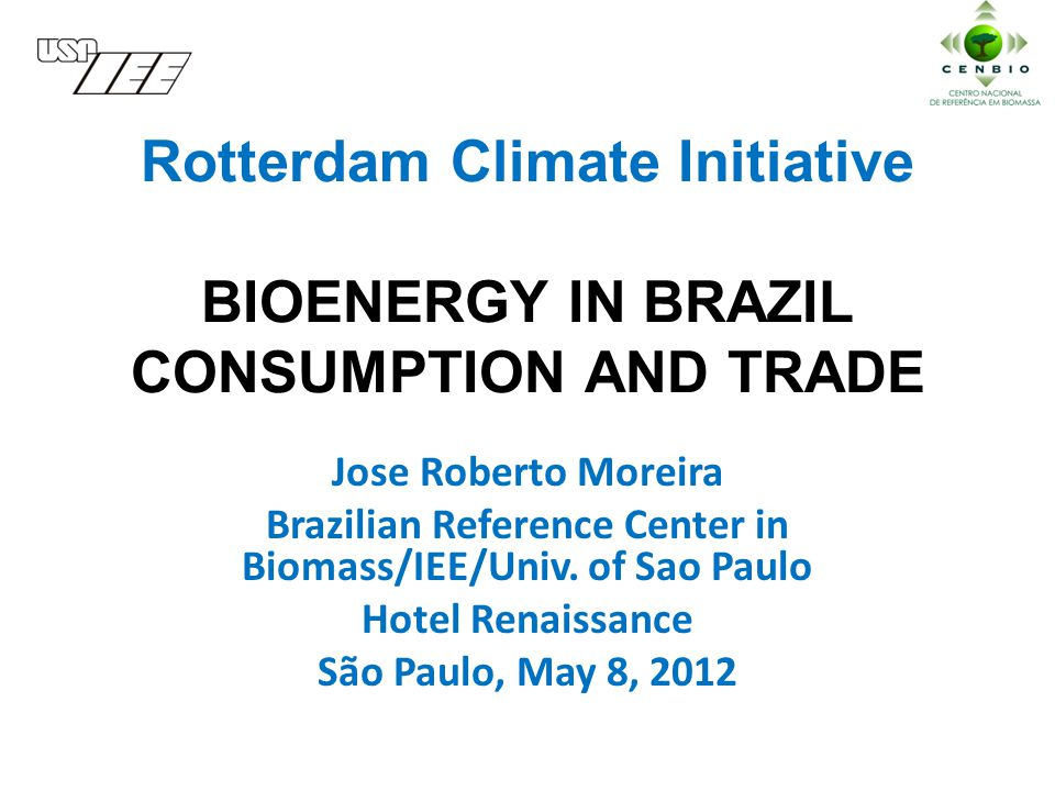Rotterdam Climate Initiative BIOENERGY IN BRAZIL CONSUMPTION AND TRADE Jose Roberto Moreira Brazilian Reference Center in Biomass/IEE/Univ.