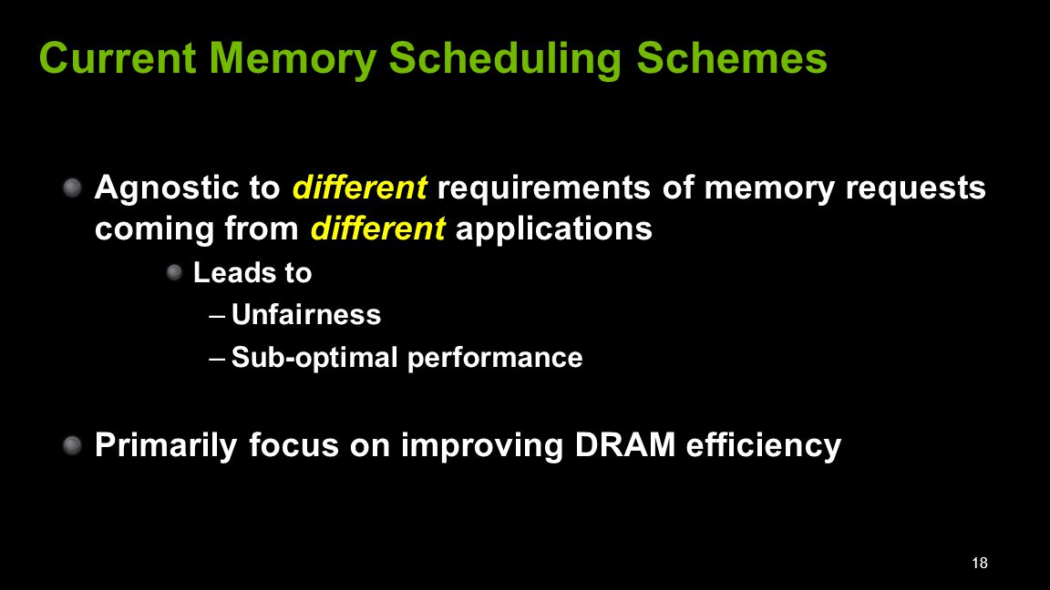 Agnostic to different requirements of memory requests coming from different applications Leads to –Unfairness –Sub-optimal performance Primarily focus on improving DRAM efficiency 18 Current Memory Scheduling Schemes