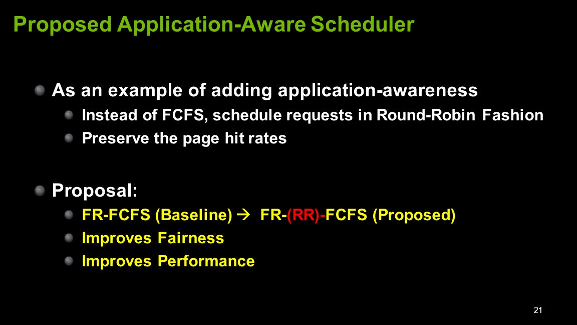 As an example of adding application-awareness Instead of FCFS, schedule requests in Round-Robin Fashion Preserve the page hit rates Proposal: FR-FCFS (Baseline)  FR-(RR)-FCFS (Proposed) Improves Fairness Improves Performance 21 Proposed Application-Aware Scheduler