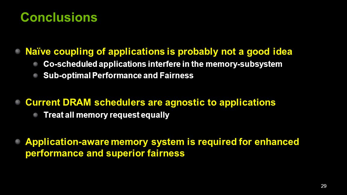 Conclusions Naïve coupling of applications is probably not a good idea Co-scheduled applications interfere in the memory-subsystem Sub-optimal Performance and Fairness Current DRAM schedulers are agnostic to applications Treat all memory request equally Application-aware memory system is required for enhanced performance and superior fairness 29