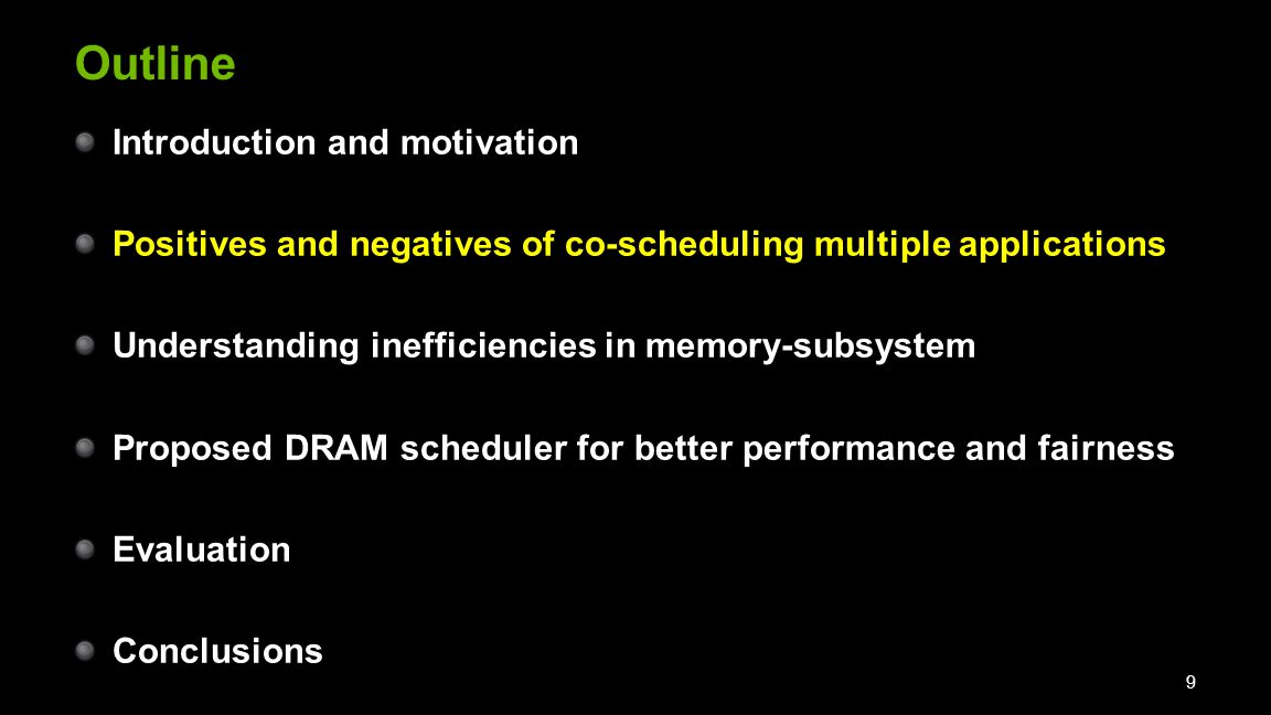 Outline Introduction and motivation Positives and negatives of co-scheduling multiple applications Understanding inefficiencies in memory-subsystem Proposed DRAM scheduler for better performance and fairness Evaluation Conclusions 9