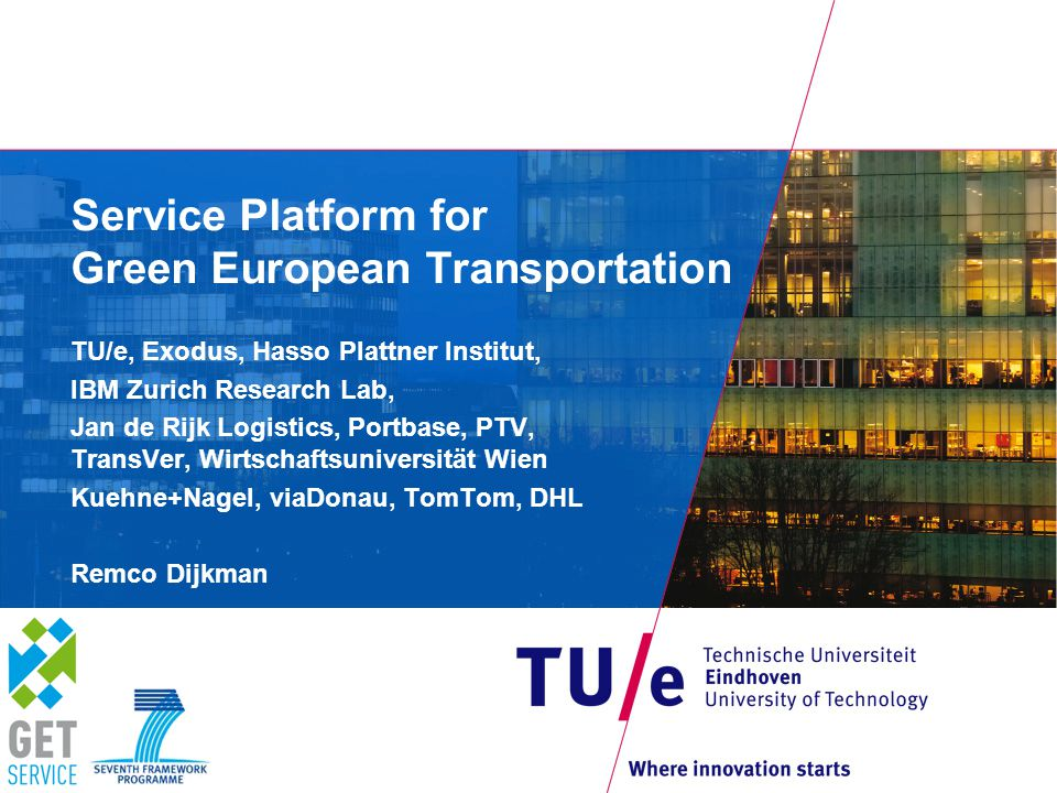 Service Platform for Green European Transportation TU/e, Exodus, Hasso Plattner Institut, IBM Zurich Research Lab, Jan de Rijk Logistics, Portbase, PTV, TransVer, Wirtschaftsuniversität Wien Kuehne+Nagel, viaDonau, TomTom, DHL Remco Dijkman