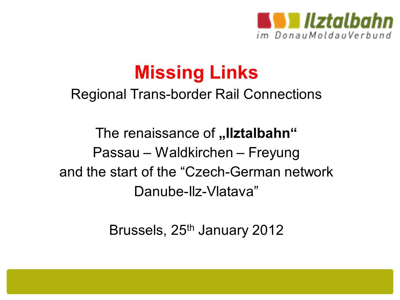 "Missing Links Regional Trans-border Rail Connections The renaissance of ""Ilztalbahn Passau – Waldkirchen – Freyung and the start of the Czech-German network Danube-Ilz-Vlatava Brussels, 25 th January 2012"