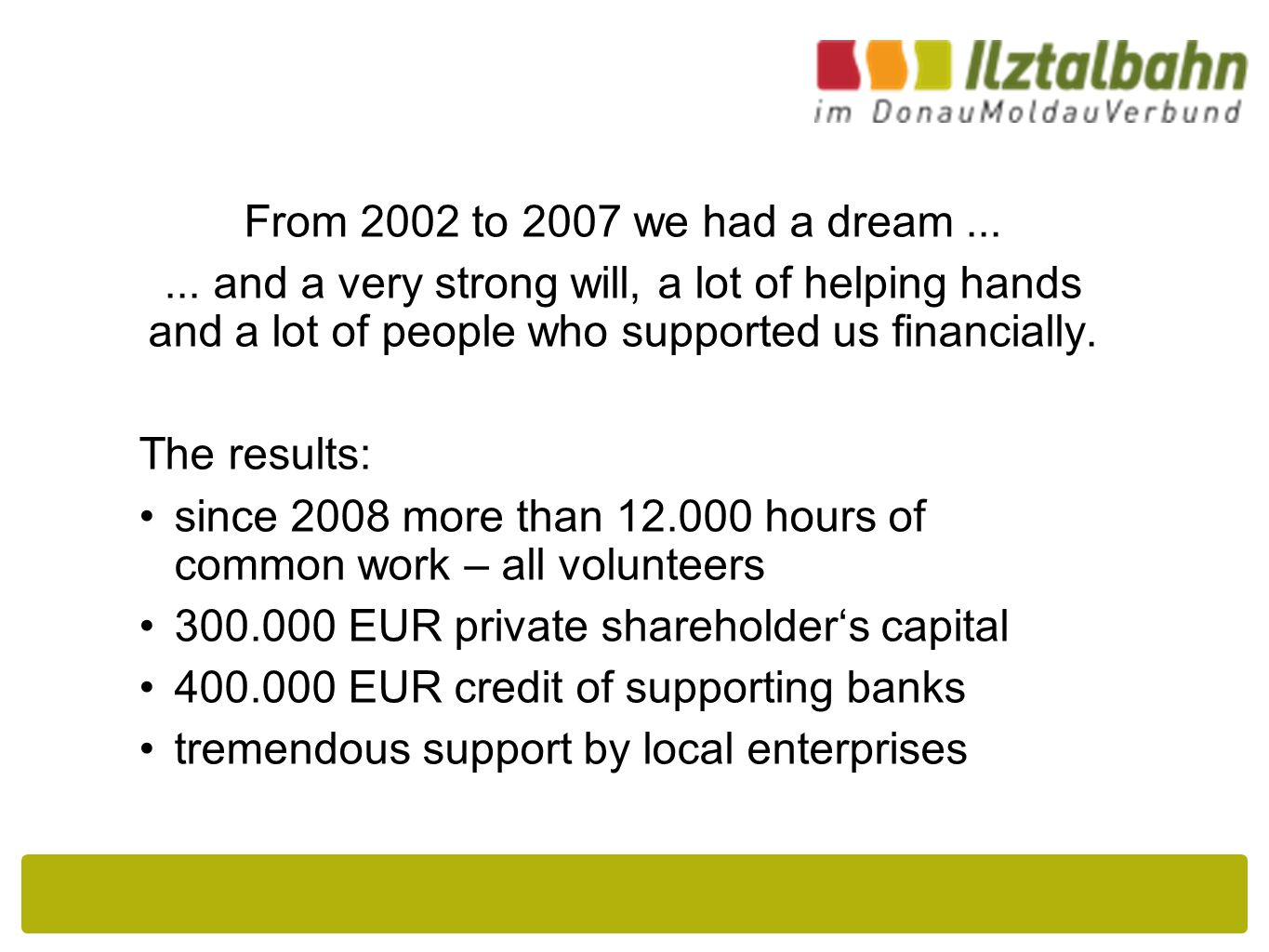 From 2002 to 2007 we had a dream...... and a very strong will, a lot of helping hands and a lot of people who supported us financially. The results: s