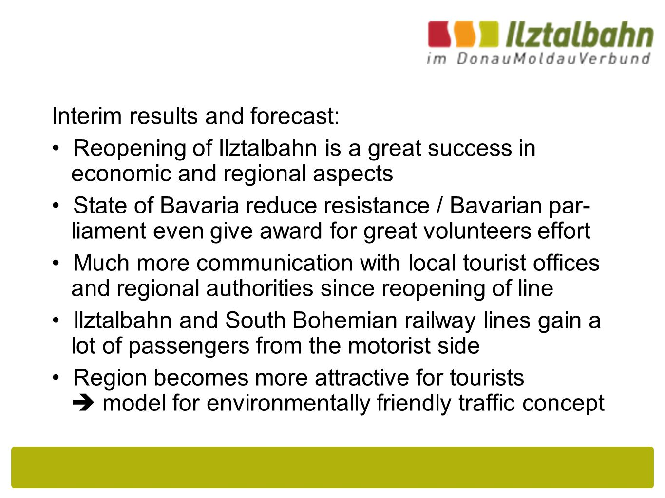 Interim results and forecast: Reopening of Ilztalbahn is a great success in economic and regional aspects State of Bavaria reduce resistance / Bavarian par- liament even give award for great volunteers effort Much more communication with local tourist offices and regional authorities since reopening of line Ilztalbahn and South Bohemian railway lines gain a lot of passengers from the motorist side Region becomes more attractive for tourists  model for environmentally friendly traffic concept