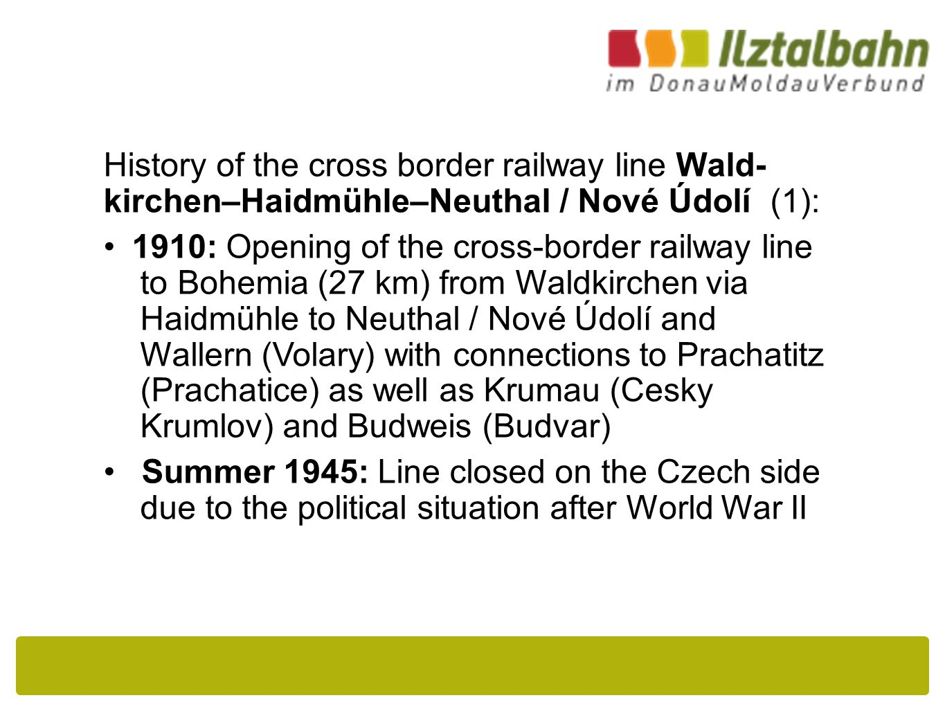 History of the cross border railway line Wald- kirchen–Haidmühle–Neuthal / Nové Údolí (1): 1910: Opening of the cross-border railway line to Bohemia (27 km) from Waldkirchen via Haidmühle to Neuthal / Nové Údolí and Wallern (Volary) with connections to Prachatitz (Prachatice) as well as Krumau (Cesky Krumlov) and Budweis (Budvar) Summer 1945: Line closed on the Czech side due to the political situation after World War II