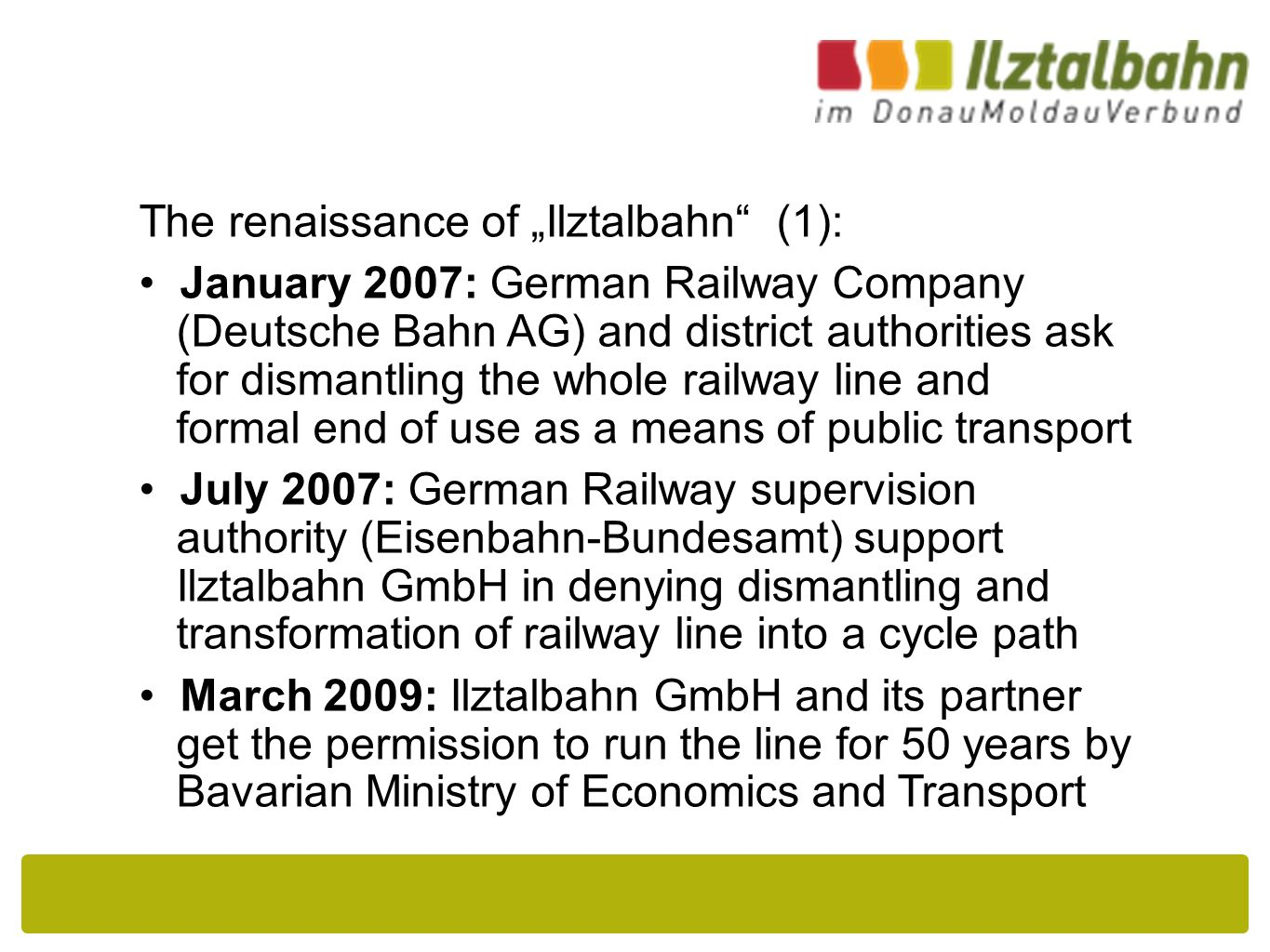 """The renaissance of """"Ilztalbahn (1): January 2007: German Railway Company (Deutsche Bahn AG) and district authorities ask for dismantling the whole railway line and formal end of use as a means of public transport July 2007: German Railway supervision authority (Eisenbahn-Bundesamt) support Ilztalbahn GmbH in denying dismantling and transformation of railway line into a cycle path March 2009: Ilztalbahn GmbH and its partner get the permission to run the line for 50 years by Bavarian Ministry of Economics and Transport"""