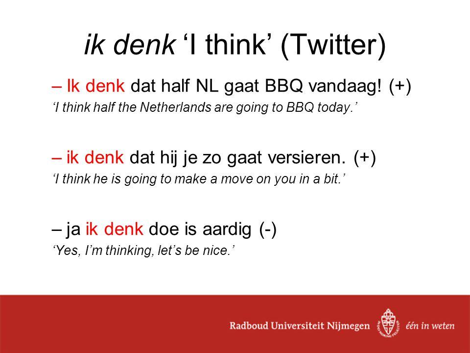 ik denk 'I think' (Twitter) –Ik denk dat half NL gaat BBQ vandaag.