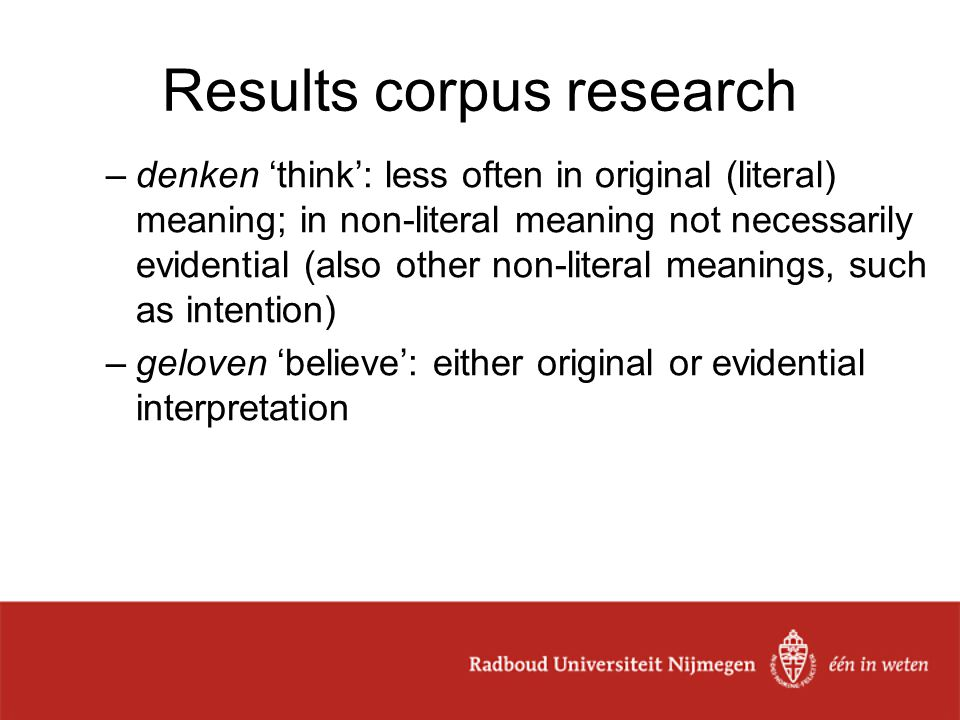 Results corpus research –denken 'think': less often in original (literal) meaning; in non-literal meaning not necessarily evidential (also other non-literal meanings, such as intention) –geloven 'believe': either original or evidential interpretation